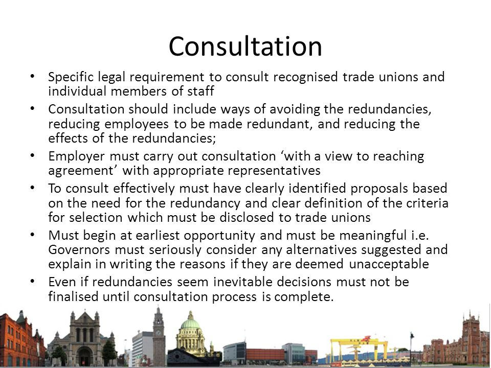 Consultation Specific legal requirement to consult recognised trade unions and individual members of staff Consultation should include ways of avoiding the redundancies, reducing employees to be made redundant, and reducing the effects of the redundancies; Employer must carry out consultation 'with a view to reaching agreement' with appropriate representatives To consult effectively must have clearly identified proposals based on the need for the redundancy and clear definition of the criteria for selection which must be disclosed to trade unions Must begin at earliest opportunity and must be meaningful i.e.