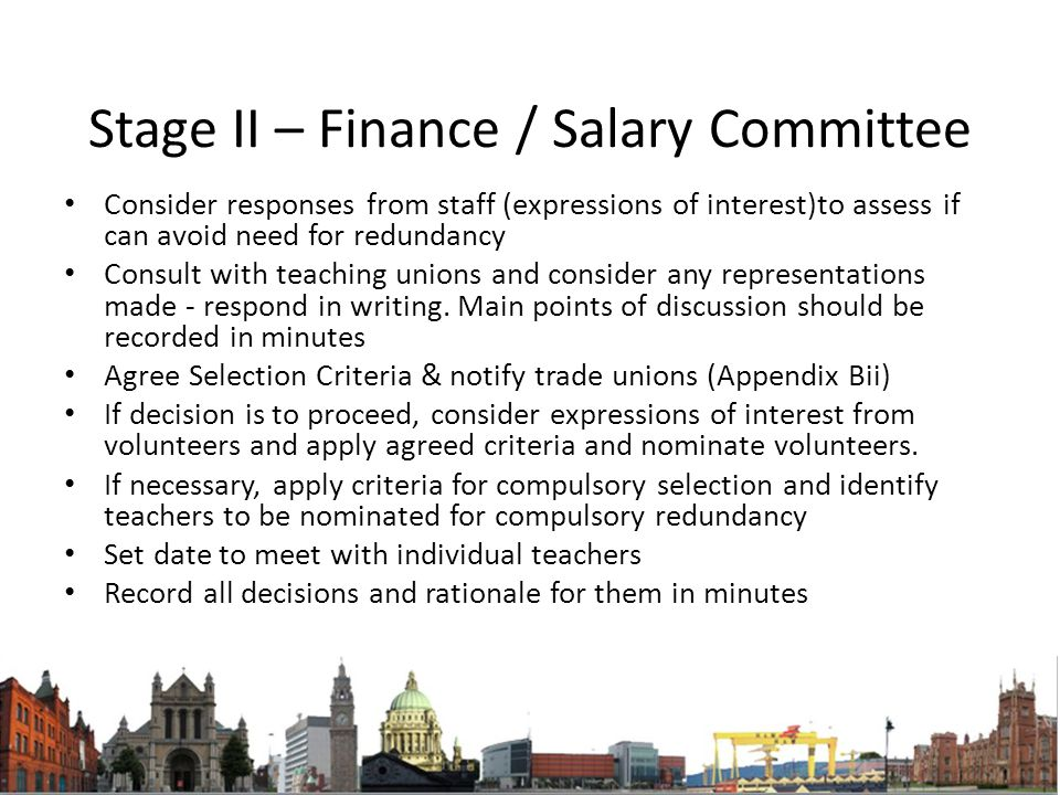 Stage II – Finance / Salary Committee Consider responses from staff (expressions of interest)to assess if can avoid need for redundancy Consult with teaching unions and consider any representations made - respond in writing.