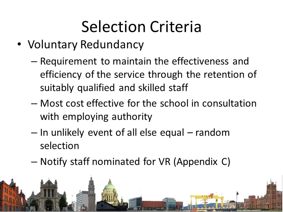 Selection Criteria Voluntary Redundancy – Requirement to maintain the effectiveness and efficiency of the service through the retention of suitably qualified and skilled staff – Most cost effective for the school in consultation with employing authority – In unlikely event of all else equal – random selection – Notify staff nominated for VR (Appendix C)