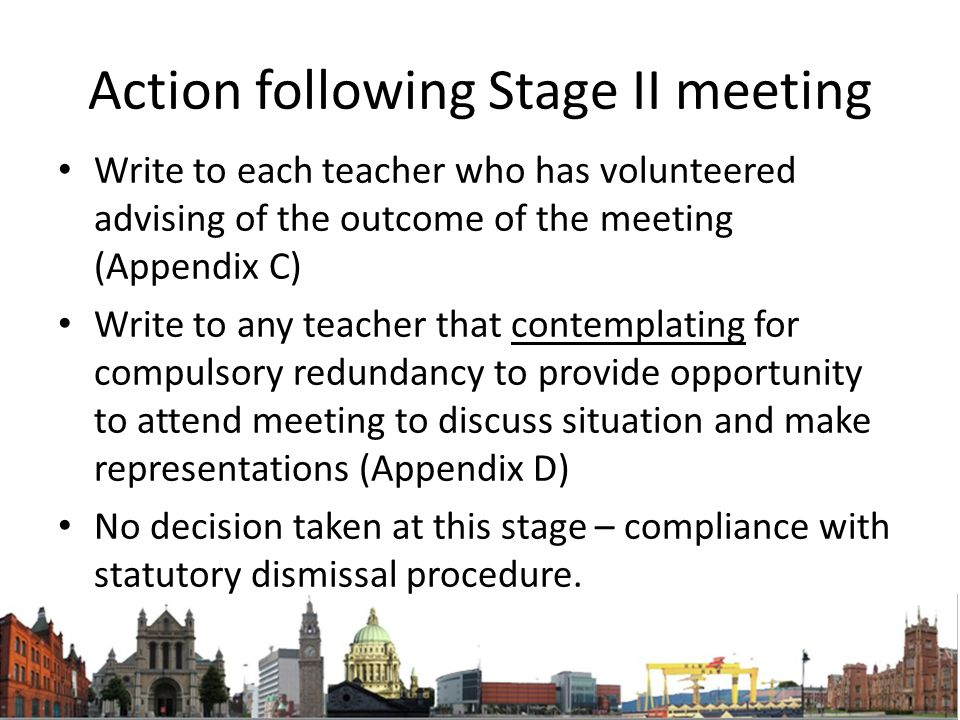 Action following Stage II meeting Write to each teacher who has volunteered advising of the outcome of the meeting (Appendix C) Write to any teacher that contemplating for compulsory redundancy to provide opportunity to attend meeting to discuss situation and make representations (Appendix D) No decision taken at this stage – compliance with statutory dismissal procedure.