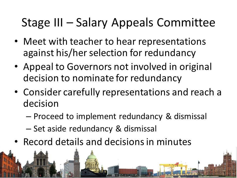 Stage III – Salary Appeals Committee Meet with teacher to hear representations against his/her selection for redundancy Appeal to Governors not involved in original decision to nominate for redundancy Consider carefully representations and reach a decision – Proceed to implement redundancy & dismissal – Set aside redundancy & dismissal Record details and decisions in minutes