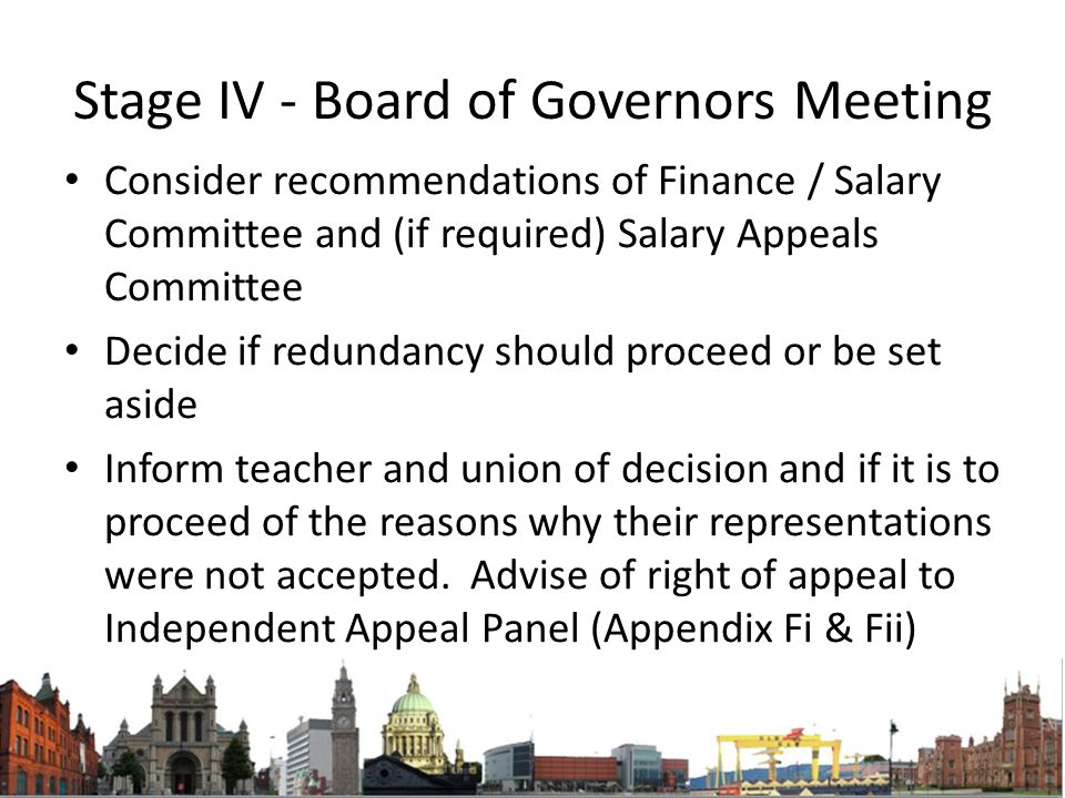 Stage IV - Board of Governors Meeting Consider recommendations of Finance / Salary Committee and (if required) Salary Appeals Committee Decide if redundancy should proceed or be set aside Inform teacher and union of decision and if it is to proceed of the reasons why their representations were not accepted.
