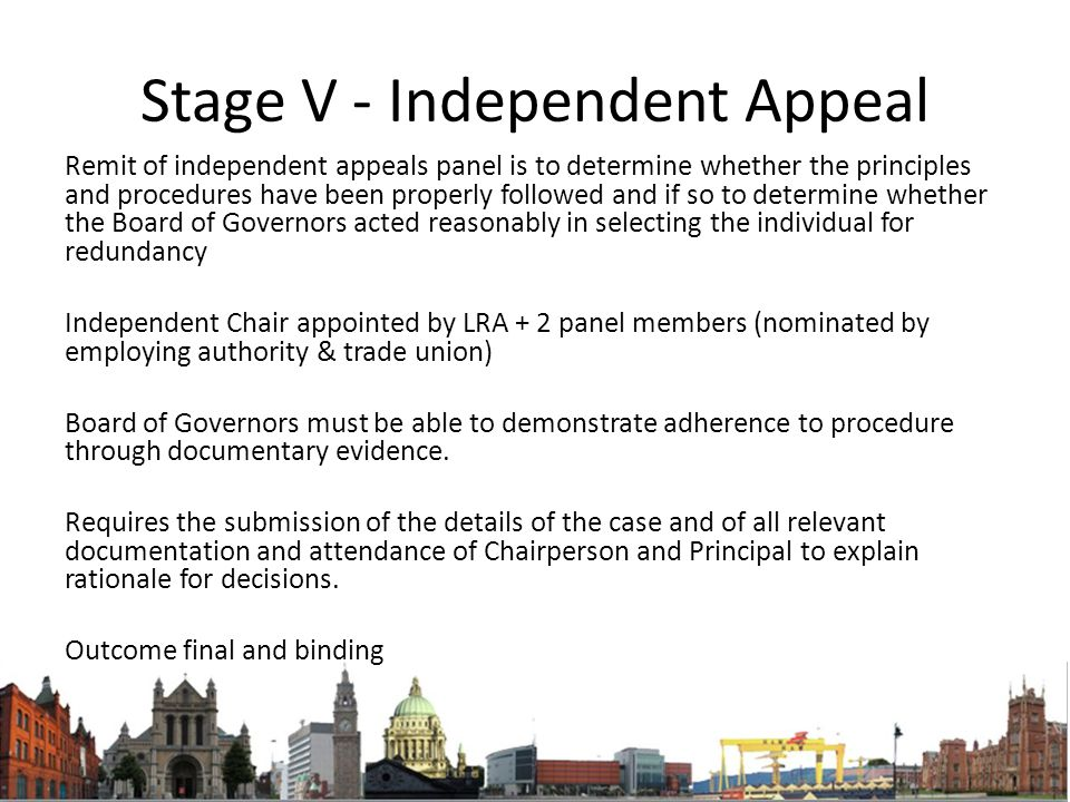 Stage V - Independent Appeal Remit of independent appeals panel is to determine whether the principles and procedures have been properly followed and if so to determine whether the Board of Governors acted reasonably in selecting the individual for redundancy Independent Chair appointed by LRA + 2 panel members (nominated by employing authority & trade union) Board of Governors must be able to demonstrate adherence to procedure through documentary evidence.