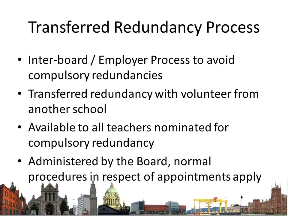 Transferred Redundancy Process Inter-board / Employer Process to avoid compulsory redundancies Transferred redundancy with volunteer from another school Available to all teachers nominated for compulsory redundancy Administered by the Board, normal procedures in respect of appointments apply