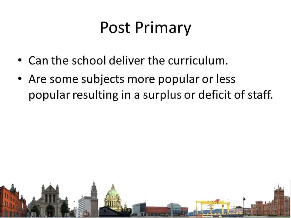 Post Primary Can the school deliver the curriculum. Are some subjects more popular or less popular resulting in a surplus or deficit of staff.
