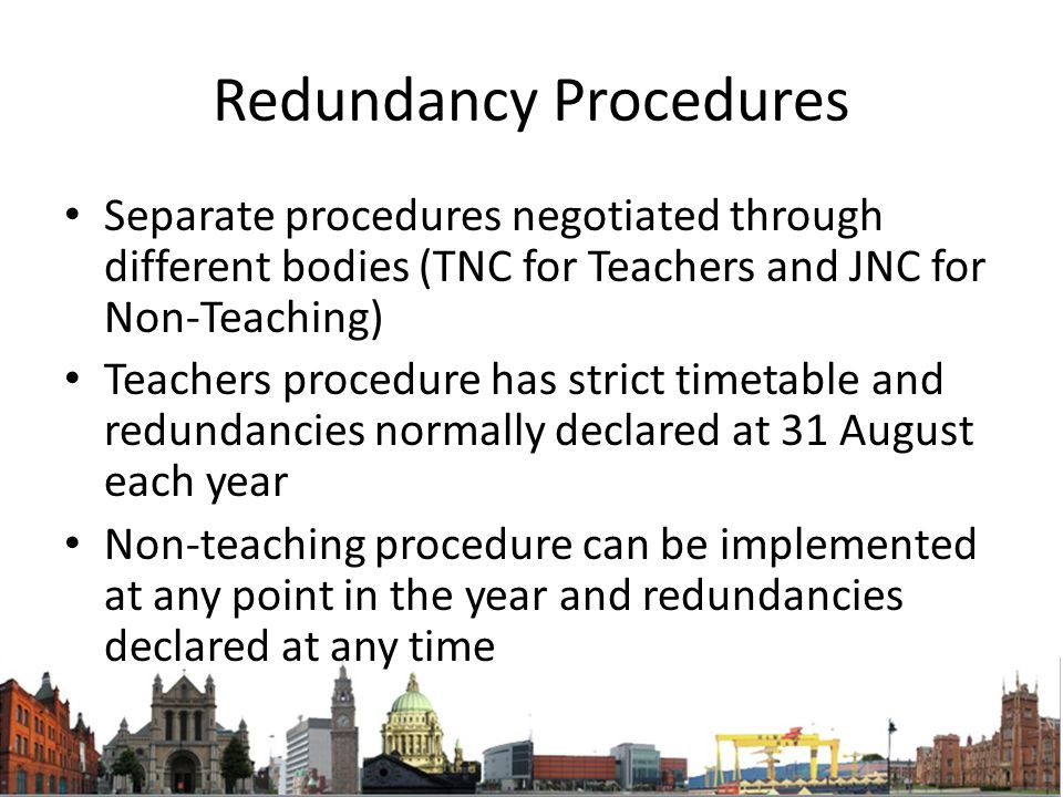 Redundancy Procedures Separate procedures negotiated through different bodies (TNC for Teachers and JNC for Non-Teaching) Teachers procedure has strict timetable and redundancies normally declared at 31 August each year Non-teaching procedure can be implemented at any point in the year and redundancies declared at any time