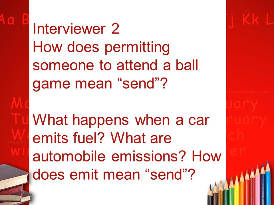 """Interviewer 2 How does permitting someone to attend a ball game mean """"send""""? What happens when a car emits fuel? What are automobile emissions? How do"""