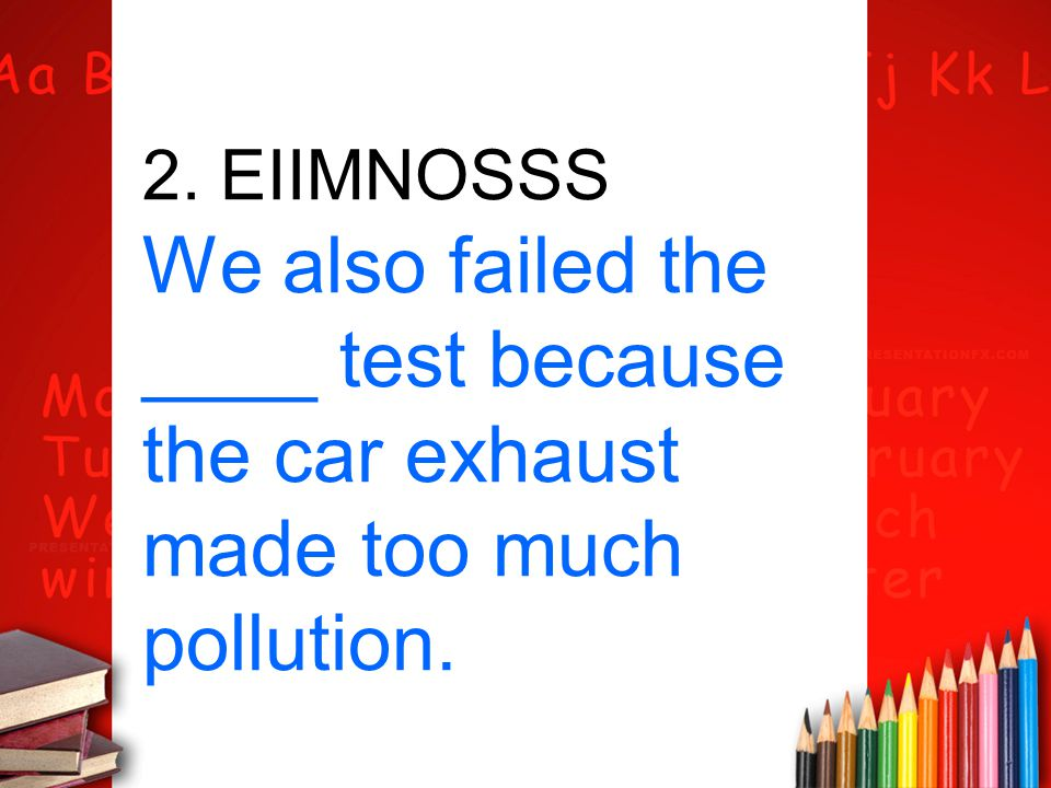 2. EIIMNOSSS We also failed the ____ test because the car exhaust made too much pollution.