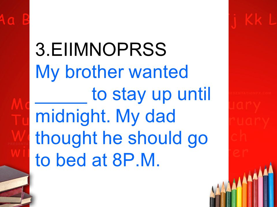 3.EIIMNOPRSS My brother wanted _____ to stay up until midnight. My dad thought he should go to bed at 8P.M.