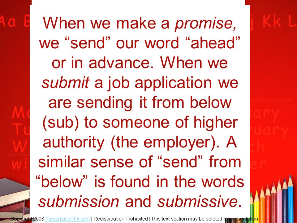 """When we make a promise, we """"send"""" our word """"ahead"""" or in advance. When we submit a job application we are sending it from below (sub) to someone of hi"""