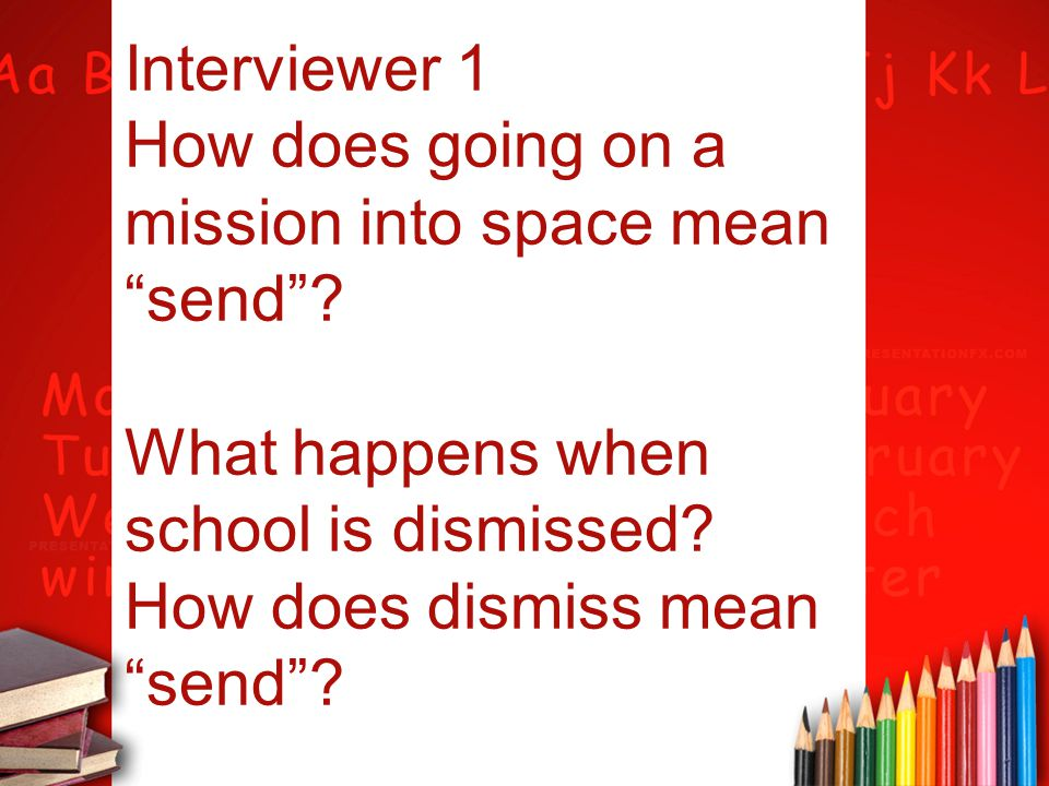 """Interviewer 1 How does going on a mission into space mean """"send""""? What happens when school is dismissed? How does dismiss mean """"send""""?"""