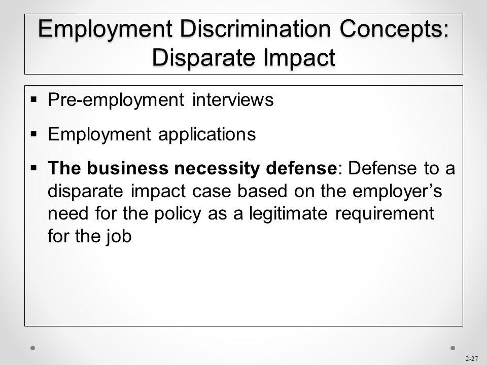 2-27 Employment Discrimination Concepts: Disparate Impact  Pre-employment interviews  Employment applications  The business necessity defense: Defe