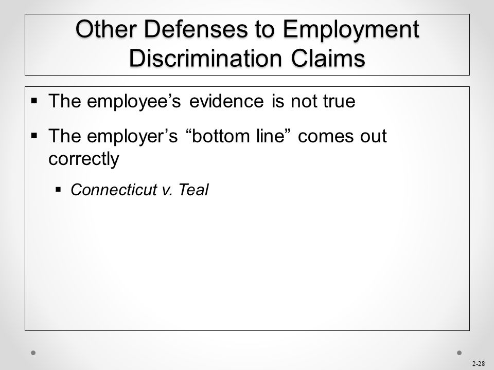 """2-28 Other Defenses to Employment Discrimination Claims  The employee's evidence is not true  The employer's """"bottom line"""" comes out correctly  Con"""