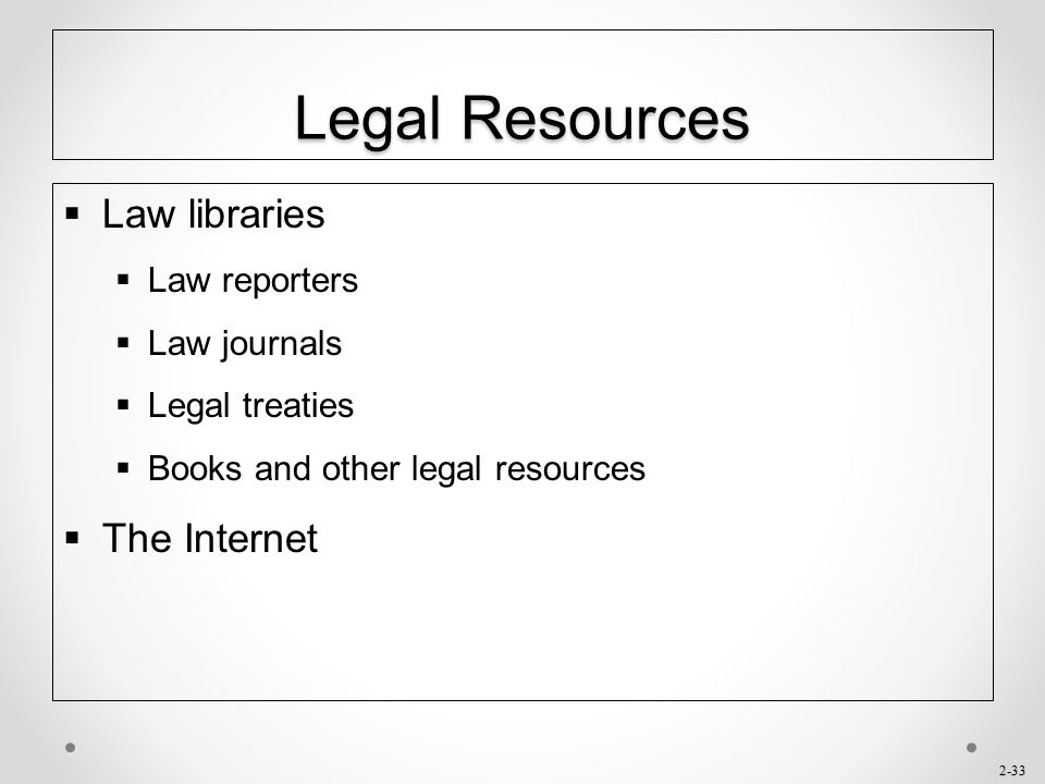 2-33 Legal Resources  Law libraries  Law reporters  Law journals  Legal treaties  Books and other legal resources  The Internet