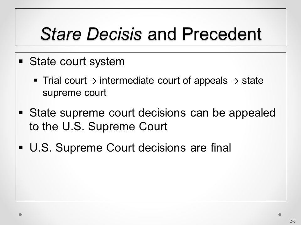 2-6 Stare Decisis and Precedent  State court system  Trial court  intermediate court of appeals  state supreme court  State supreme court decisio