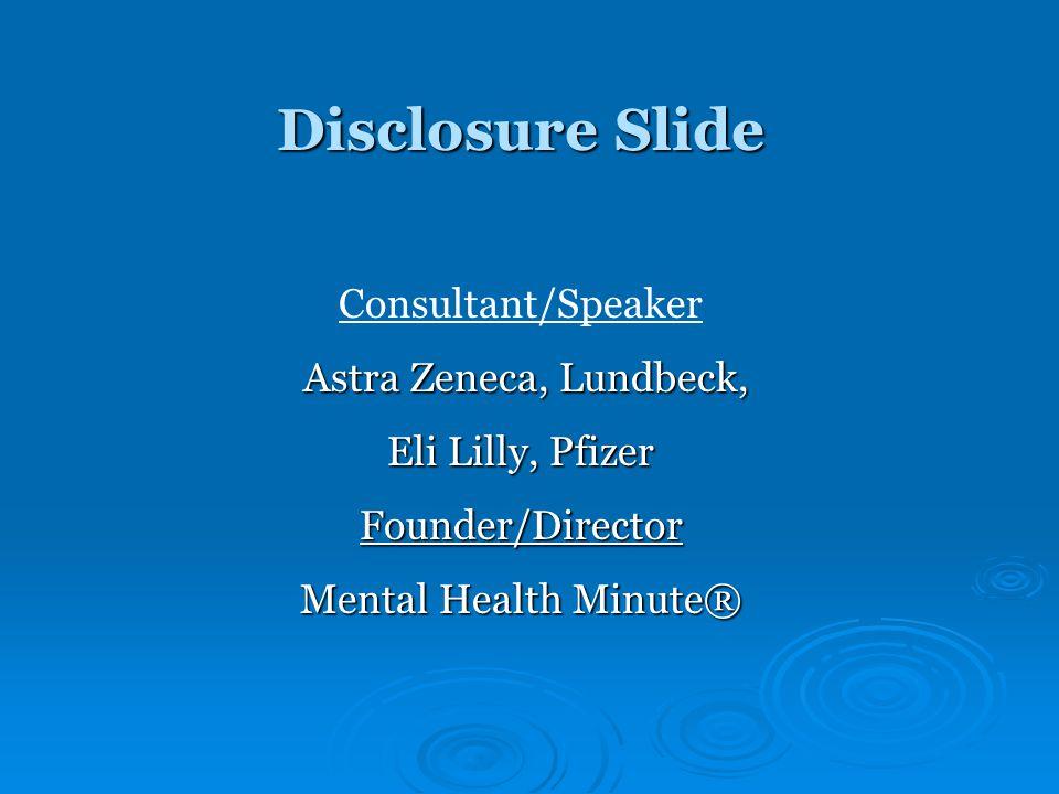 Disclosure Slide Consultant/Speaker Astra Zeneca, Lundbeck, Astra Zeneca, Lundbeck, Eli Lilly, Pfizer Founder/Director Mental Health Minute®