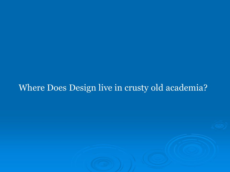 Where Does Design live in crusty old academia?