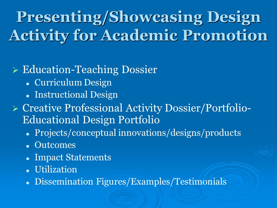 Presenting/Showcasing Design Activity for Academic Promotion   Education-Teaching Dossier Curriculum Design Instructional Design   Creative Professional Activity Dossier/Portfolio- Educational Design Portfolio Projects/conceptual innovations/designs/products Outcomes Impact Statements Utilization Dissemination Figures/Examples/Testimonials