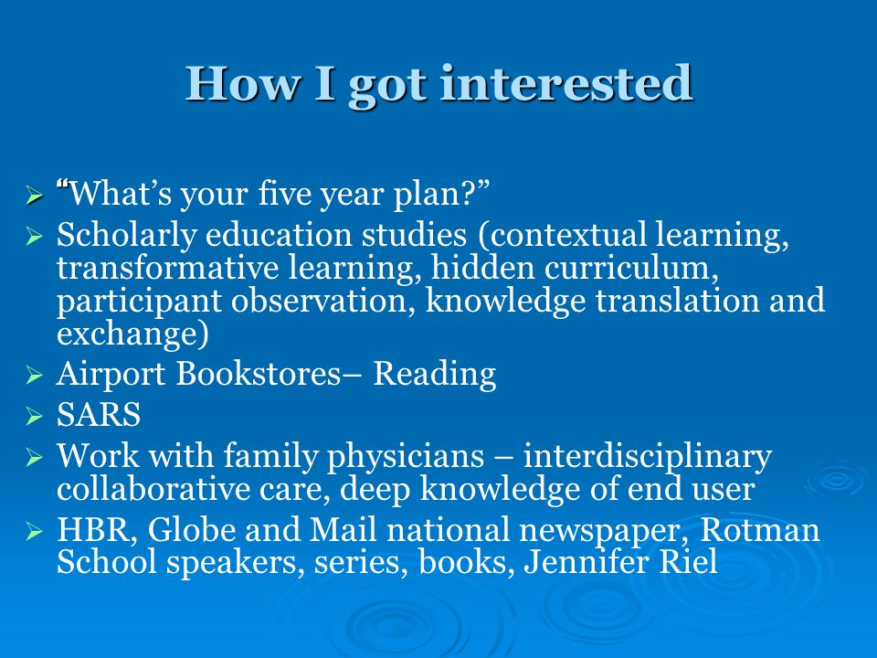 How I got interested   What's your five year plan   Scholarly education studies (contextual learning, transformative learning, hidden curriculum, participant observation, knowledge translation and exchange)   Airport Bookstores– Reading   SARS   Work with family physicians – interdisciplinary collaborative care, deep knowledge of end user   HBR, Globe and Mail national newspaper, Rotman School speakers, series, books, Jennifer Riel