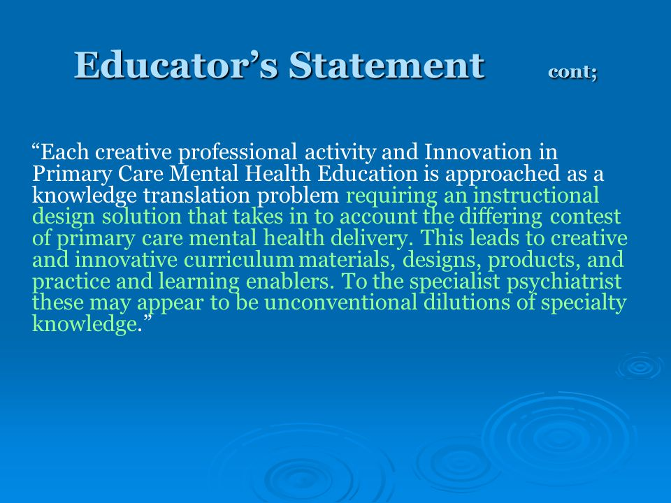 Educator's Statement cont; Each creative professional activity and Innovation in Primary Care Mental Health Education is approached as a knowledge translation problem requiring an instructional design solution that takes in to account the differing contest of primary care mental health delivery.
