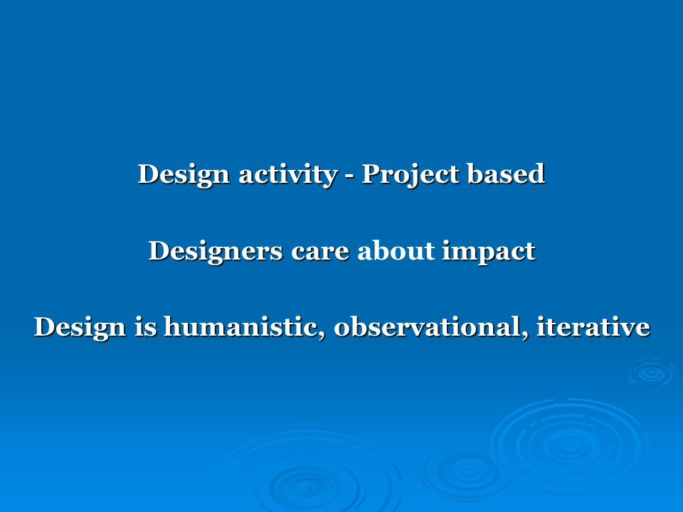 Design activity - Project based Designers care impact Designers care about impact Design is humanistic, observational, iterative