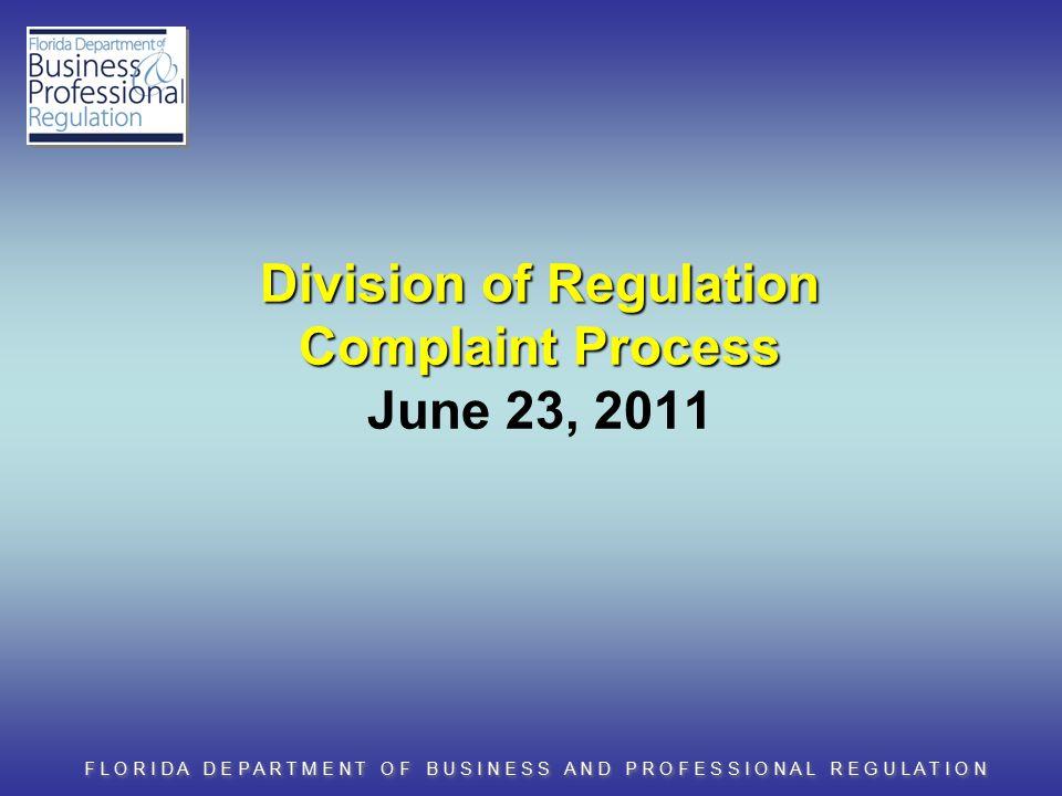 F L O R I D A D E P A R T M E N T O F B U S I N E S S A N D P R O F E S S I O N A L R E G U L A T I O N Division of Regulation Complaint Process Division of Regulation Complaint Process June 23, 2011
