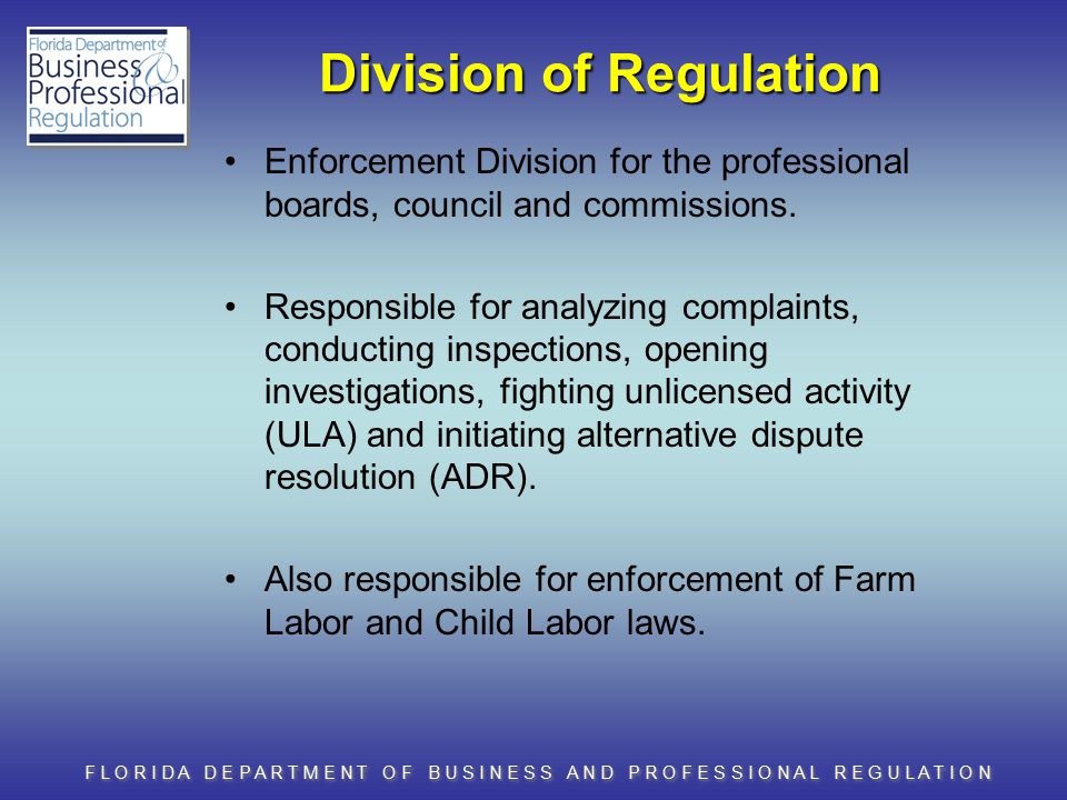 F L O R I D A D E P A R T M E N T O F B U S I N E S S A N D P R O F E S S I O N A L R E G U L A T I O N Division of Regulation Enforcement Division for the professional boards, council and commissions.