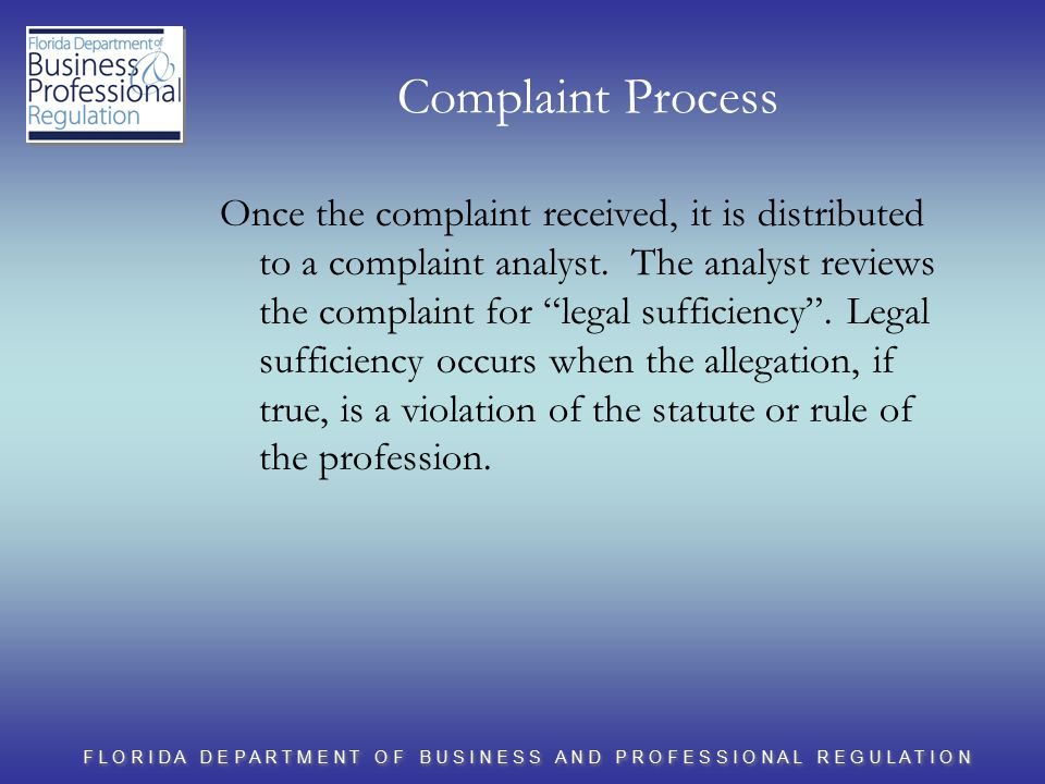 F L O R I D A D E P A R T M E N T O F B U S I N E S S A N D P R O F E S S I O N A L R E G U L A T I O N Complaint Process Once the complaint received, it is distributed to a complaint analyst.