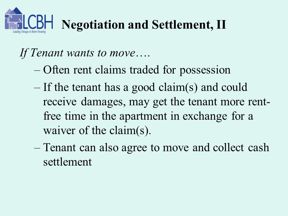 Negotiation and Settlement, II If Tenant wants to move…. –Often rent claims traded for possession –If the tenant has a good claim(s) and could receive