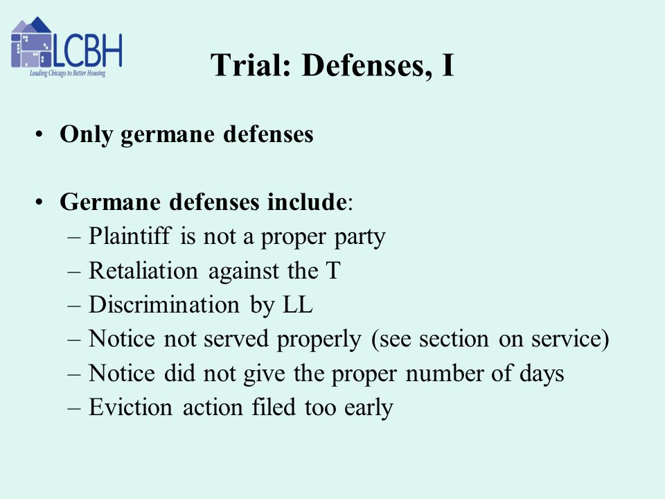 Trial: Defenses, I Only germane defenses Germane defenses include: –Plaintiff is not a proper party –Retaliation against the T –Discrimination by LL –