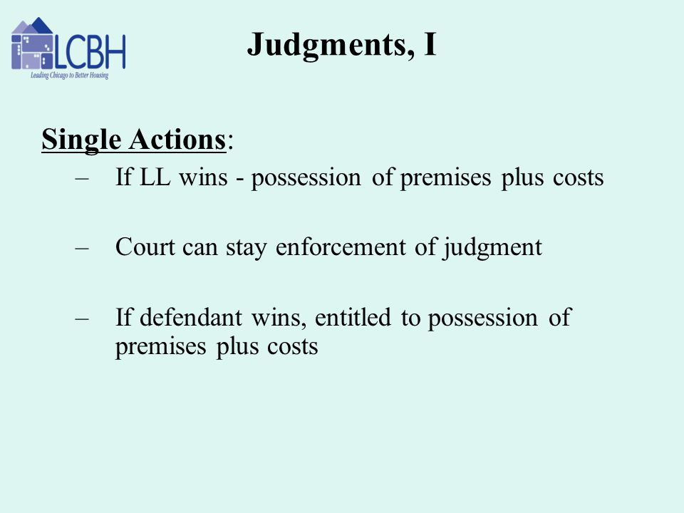 Judgments, I Single Actions: –If LL wins - possession of premises plus costs –Court can stay enforcement of judgment –If defendant wins, entitled to p