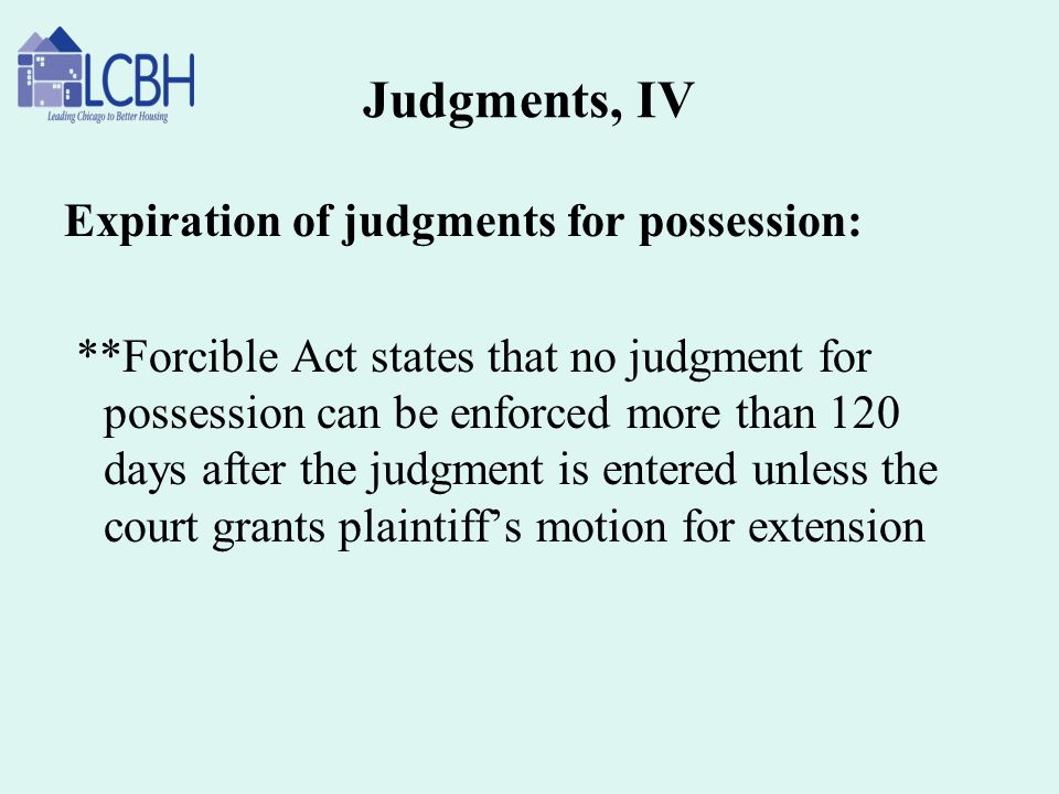 Judgments, IV Expiration of judgments for possession: **Forcible Act states that no judgment for possession can be enforced more than 120 days after t