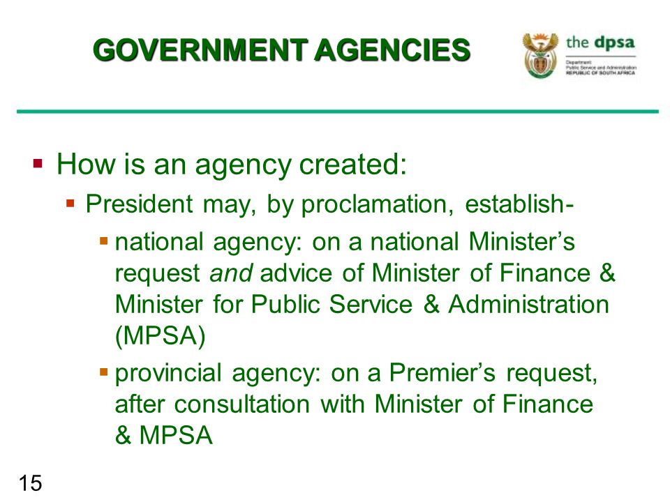 15 GOVERNMENT AGENCIES  How is an agency created:  President may, by proclamation, establish-  national agency: on a national Minister's request an