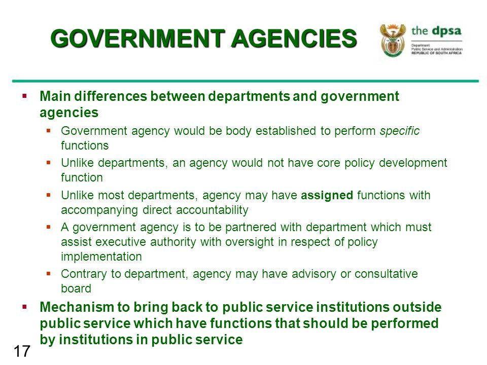 17 GOVERNMENT AGENCIES  Main differences between departments and government agencies  Government agency would be body established to perform specifi