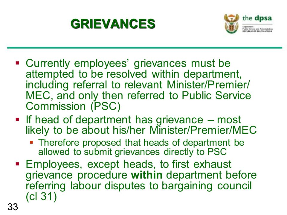 33 GRIEVANCES  Currently employees' grievances must be attempted to be resolved within department, including referral to relevant Minister/Premier/ M