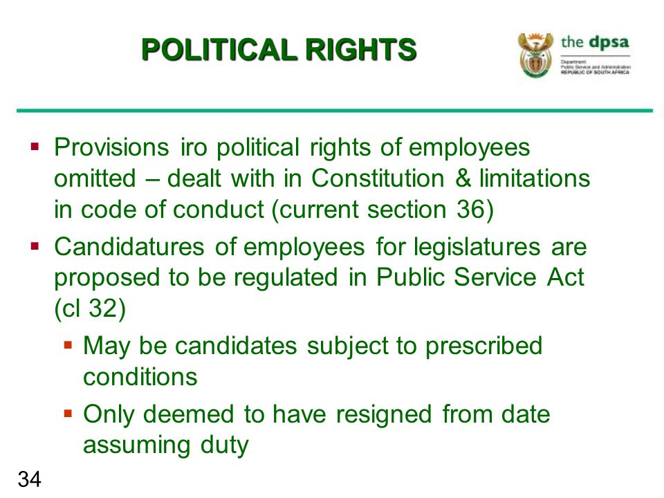 34 POLITICAL RIGHTS  Provisions iro political rights of employees omitted – dealt with in Constitution & limitations in code of conduct (current sect
