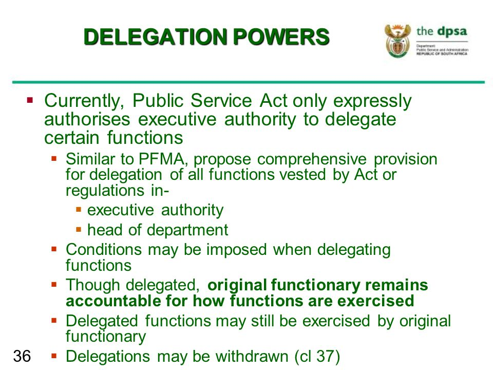 36 DELEGATION POWERS  Currently, Public Service Act only expressly authorises executive authority to delegate certain functions  Similar to PFMA, pr