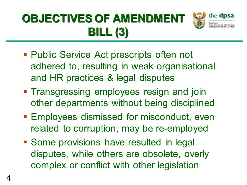 4 OBJECTIVES OF AMENDMENT BILL (3)  Public Service Act prescripts often not adhered to, resulting in weak organisational and HR practices & legal dis