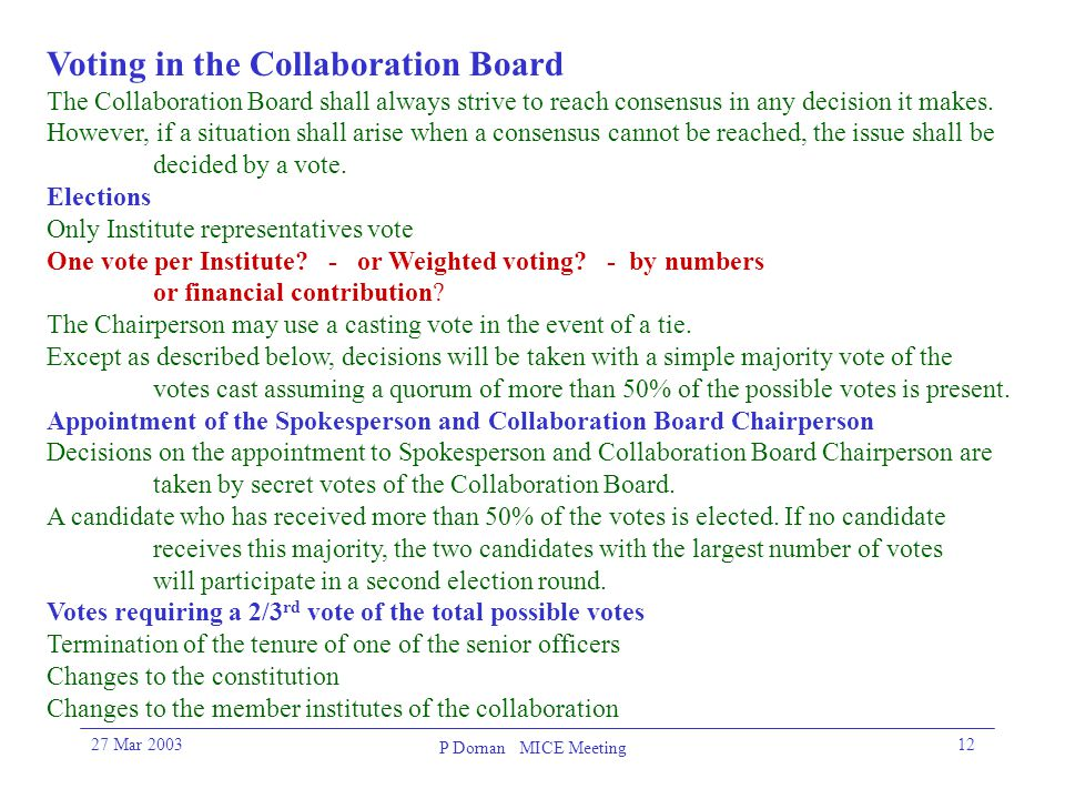 27 Mar 2003 P Dornan MICE Meeting 12 Voting in the Collaboration Board The Collaboration Board shall always strive to reach consensus in any decision it makes.