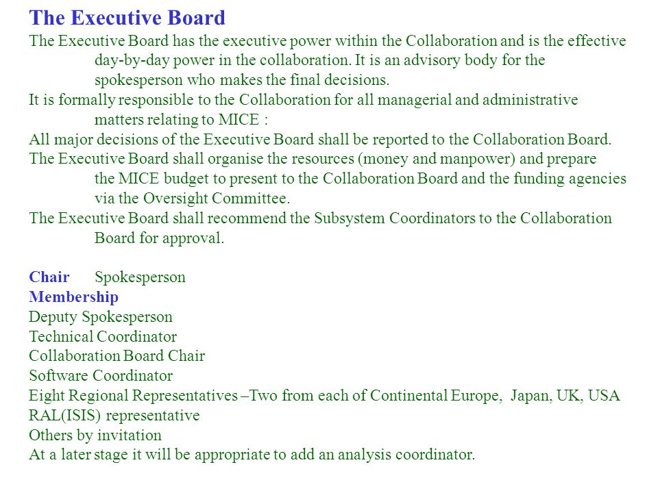 27 Mar 2003 P Dornan MICE Meeting 13 The Executive Board The Executive Board has the executive power within the Collaboration and is the effective day-by-day power in the collaboration.