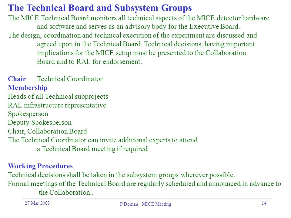 27 Mar 2003 P Dornan MICE Meeting 14 The Technical Board and Subsystem Groups The MICE Technical Board monitors all technical aspects of the MICE dete