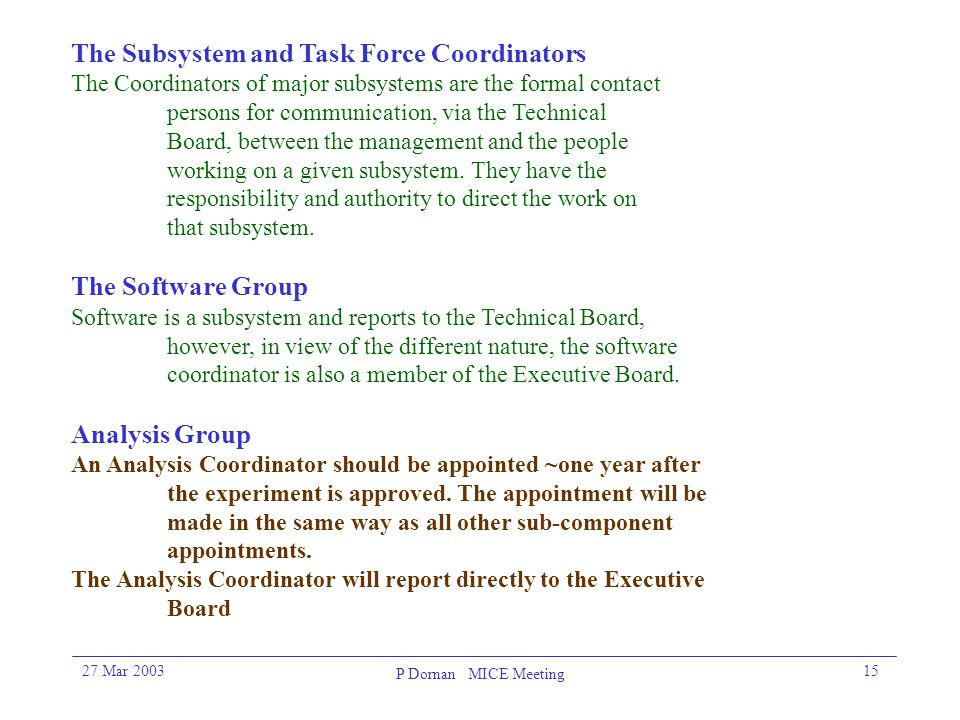 27 Mar 2003 P Dornan MICE Meeting 15 The Subsystem and Task Force Coordinators The Coordinators of major subsystems are the formal contact persons for communication, via the Technical Board, between the management and the people working on a given subsystem.