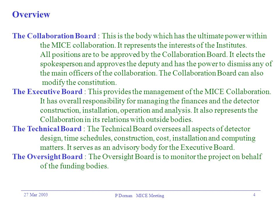27 Mar 2003 P Dornan MICE Meeting 4 Overview The Collaboration Board : This is the body which has the ultimate power within the MICE collaboration.