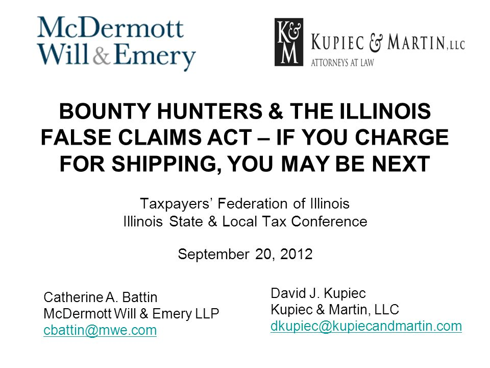 BOUNTY HUNTERS & THE ILLINOIS FALSE CLAIMS ACT – IF YOU CHARGE FOR SHIPPING, YOU MAY BE NEXT Taxpayers' Federation of Illinois Illinois State & Local Tax Conference September 20, 2012 Catherine A.