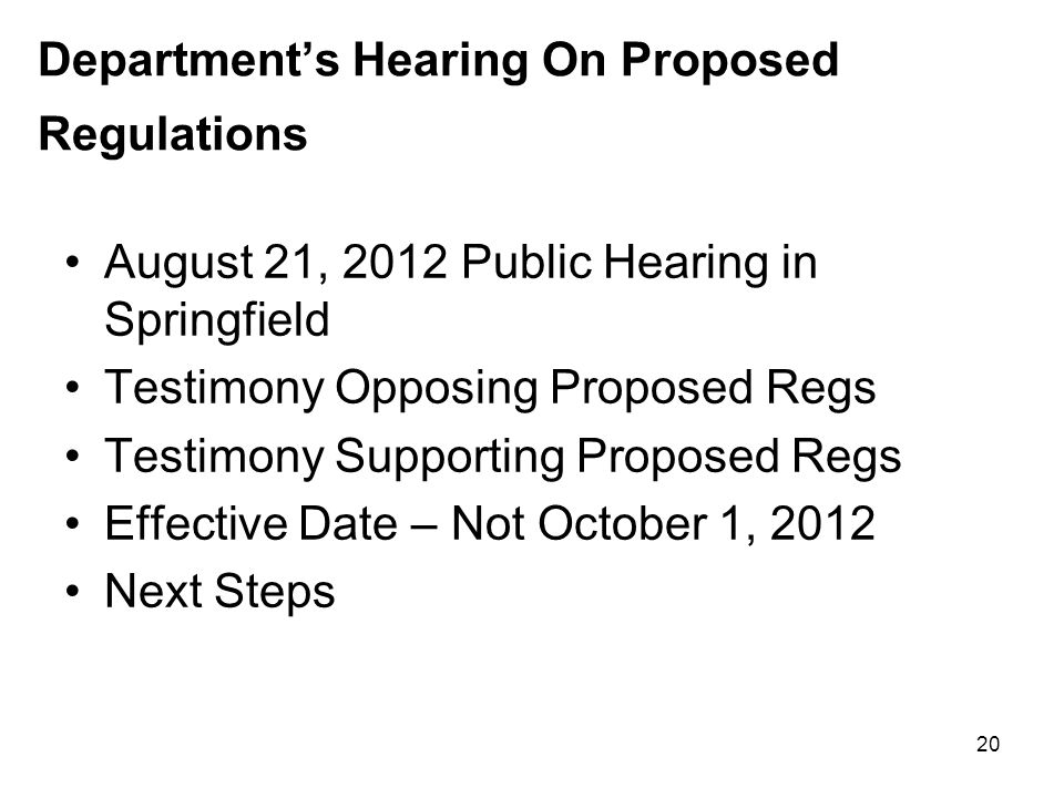 Department's Hearing On Proposed Regulations August 21, 2012 Public Hearing in Springfield Testimony Opposing Proposed Regs Testimony Supporting Proposed Regs Effective Date – Not October 1, 2012 Next Steps 20