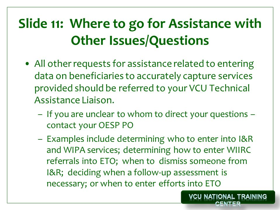 Slide 11: Where to go for Assistance with Other Issues/Questions All other requests for assistance related to entering data on beneficiaries to accurately capture services provided should be referred to your VCU Technical Assistance Liaison.