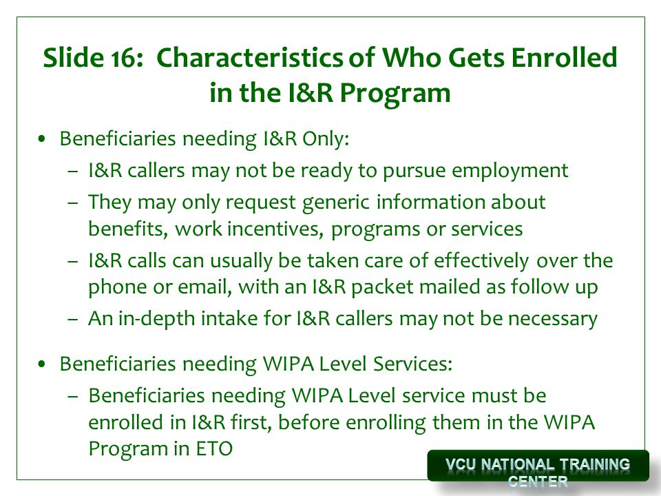 Slide 16: Characteristics of Who Gets Enrolled in the I&R Program Beneficiaries needing I&R Only: –I&R callers may not be ready to pursue employment –They may only request generic information about benefits, work incentives, programs or services –I&R calls can usually be taken care of effectively over the phone or email, with an I&R packet mailed as follow up –An in-depth intake for I&R callers may not be necessary Beneficiaries needing WIPA Level Services: –Beneficiaries needing WIPA Level service must be enrolled in I&R first, before enrolling them in the WIPA Program in ETO