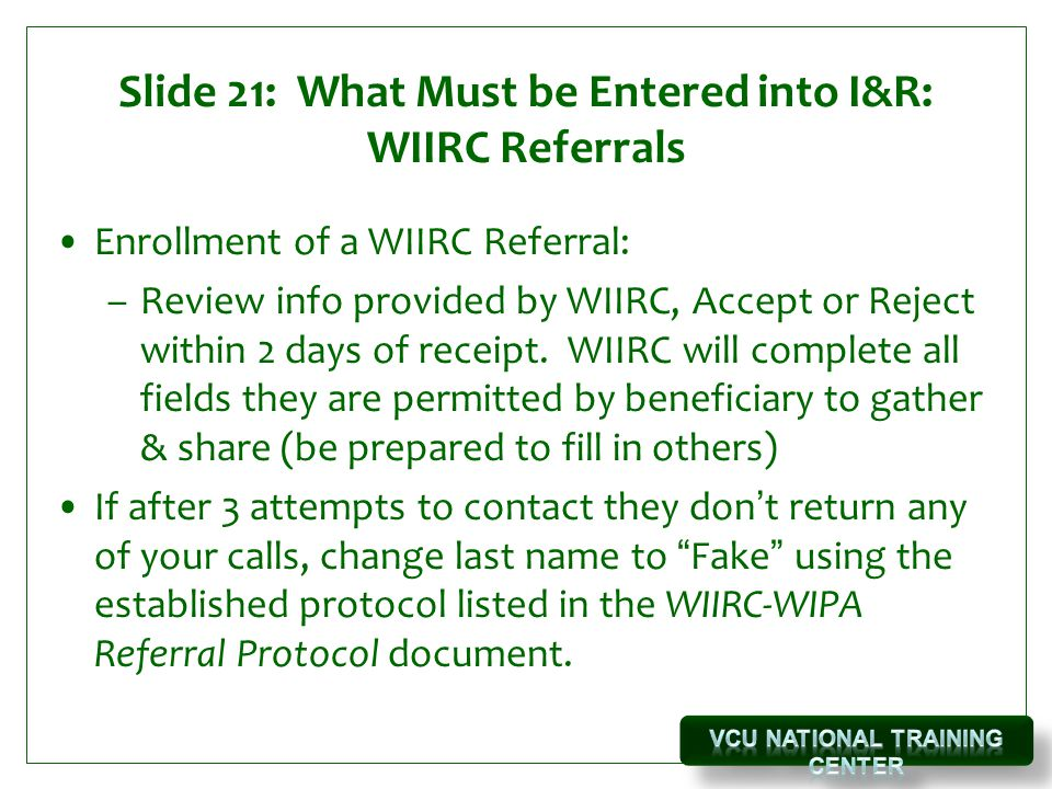 Slide 21: What Must be Entered into I&R: WIIRC Referrals Enrollment of a WIIRC Referral: –Review info provided by WIIRC, Accept or Reject within 2 days of receipt.