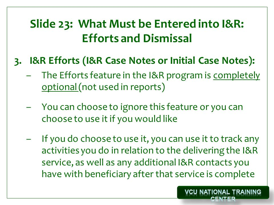 Slide 23: What Must be Entered into I&R: Efforts and Dismissal 3.I&R Efforts (I&R Case Notes or Initial Case Notes): –The Efforts feature in the I&R program is completely optional (not used in reports) –You can choose to ignore this feature or you can choose to use it if you would like –If you do choose to use it, you can use it to track any activities you do in relation to the delivering the I&R service, as well as any additional I&R contacts you have with beneficiary after that service is complete