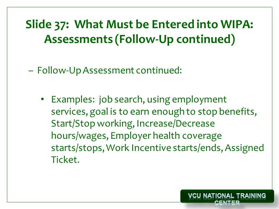 Slide 37: What Must be Entered into WIPA: Assessments (Follow-Up continued) –Follow-Up Assessment continued: Examples: job search, using employment services, goal is to earn enough to stop benefits, Start/Stop working, Increase/Decrease hours/wages, Employer health coverage starts/stops, Work Incentive starts/ends, Assigned Ticket.
